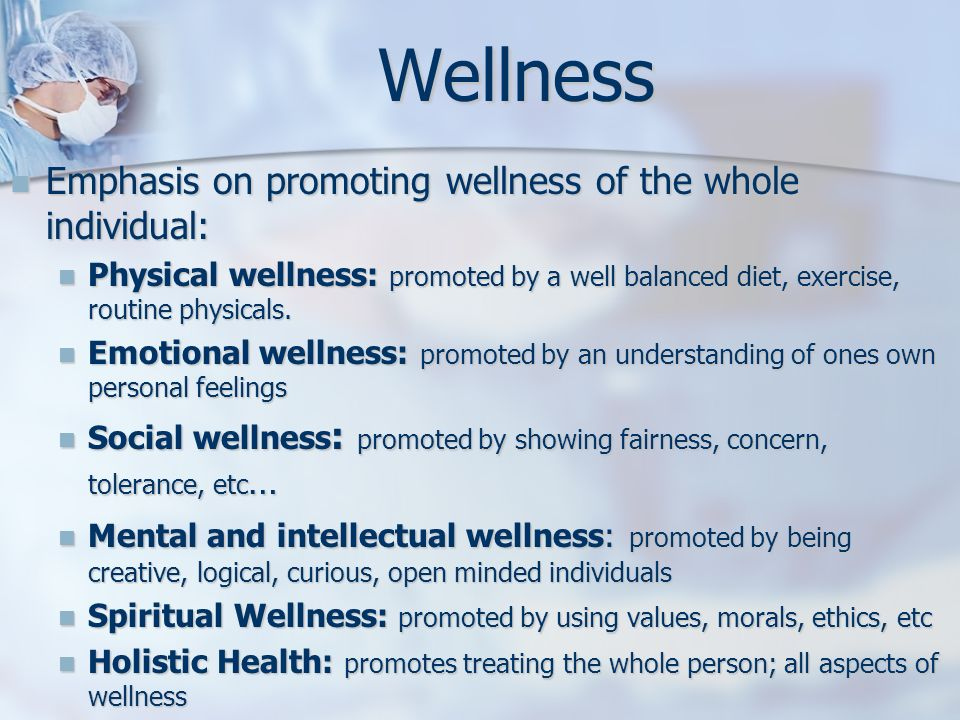 Wellness Emphasis on promoting wellness of the whole individual: Emphasis on promoting wellness of the whole individual: Physical wellness: promoted b