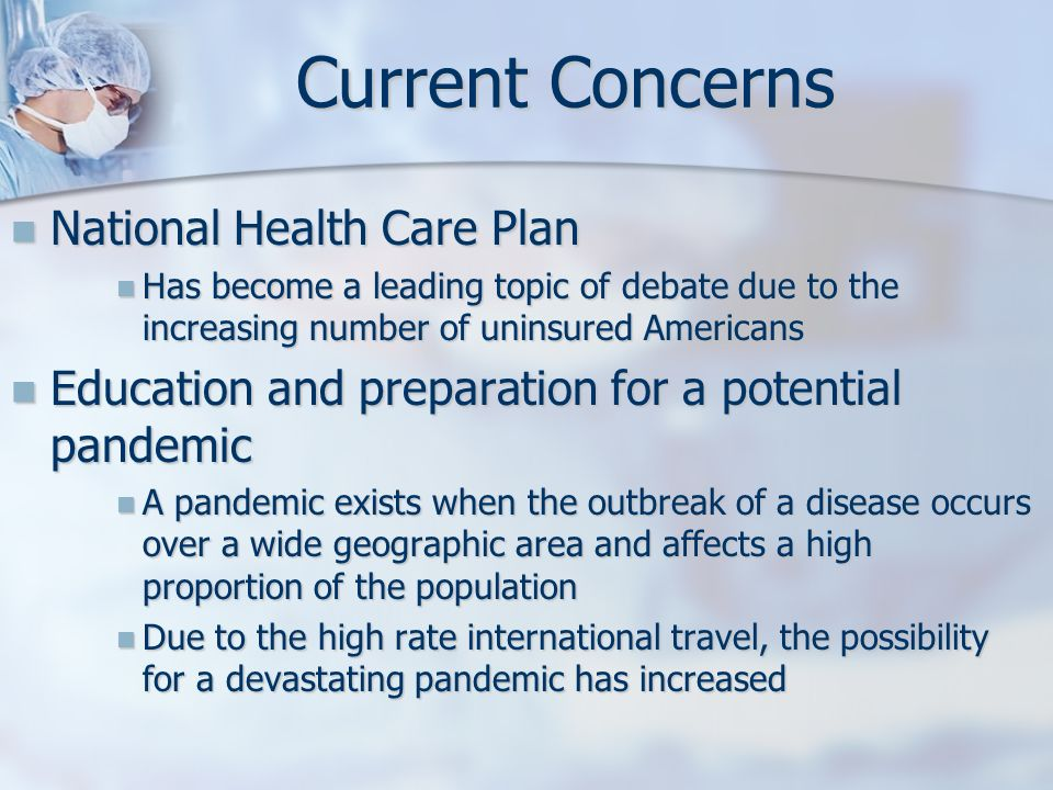 Current Concerns National Health Care Plan National Health Care Plan Has become a leading topic of debate due to the increasing number of uninsured Am