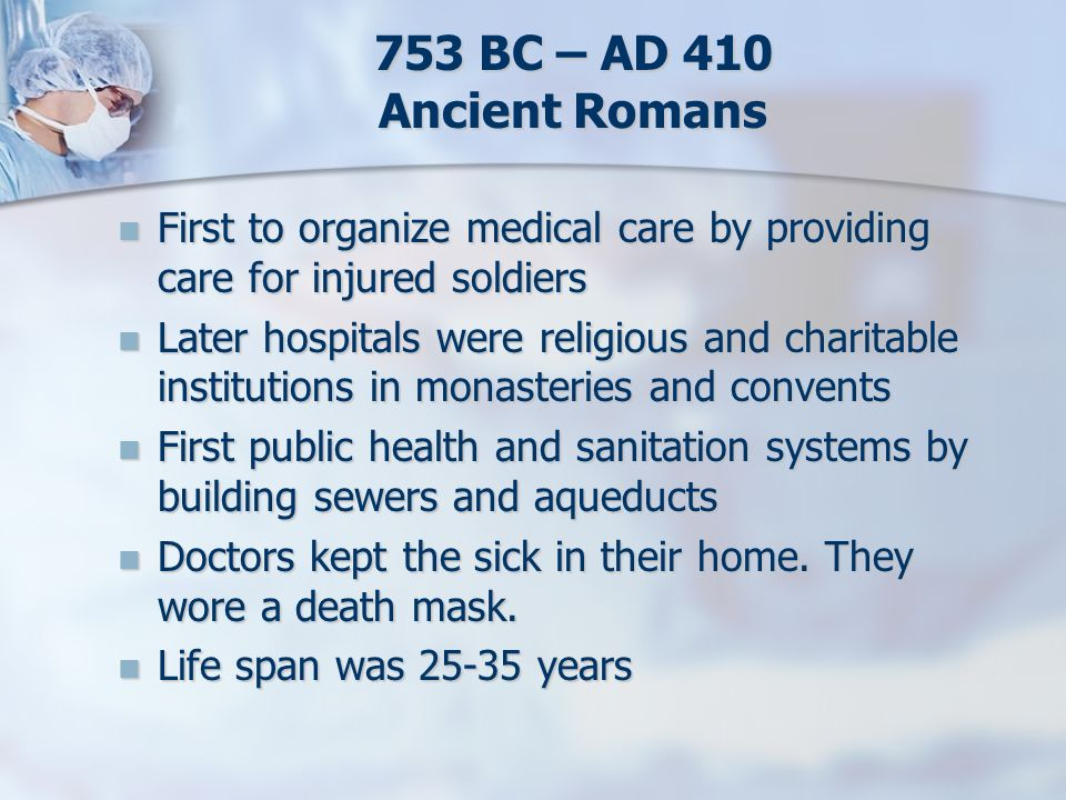 753 BC – AD 410 Ancient Romans First to organize medical care by providing care for injured soldiers First to organize medical care by providing care