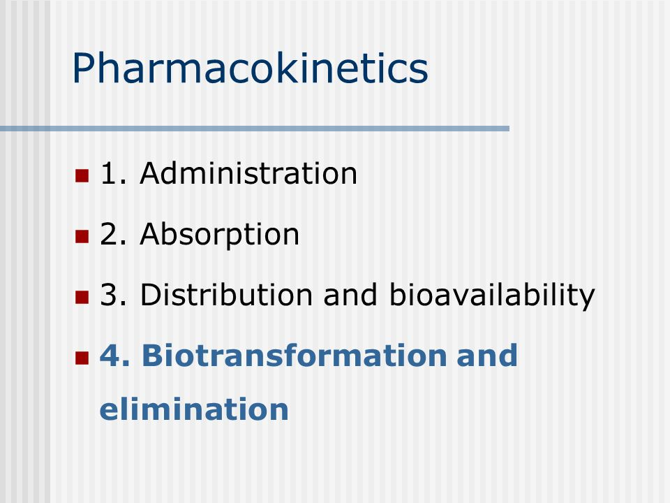 Pharmacokinetics 1. Administration 2. Absorption and distribution 3. Binding and bioavailability 4. Inactivation/biotransformation 5. Elimination/excr