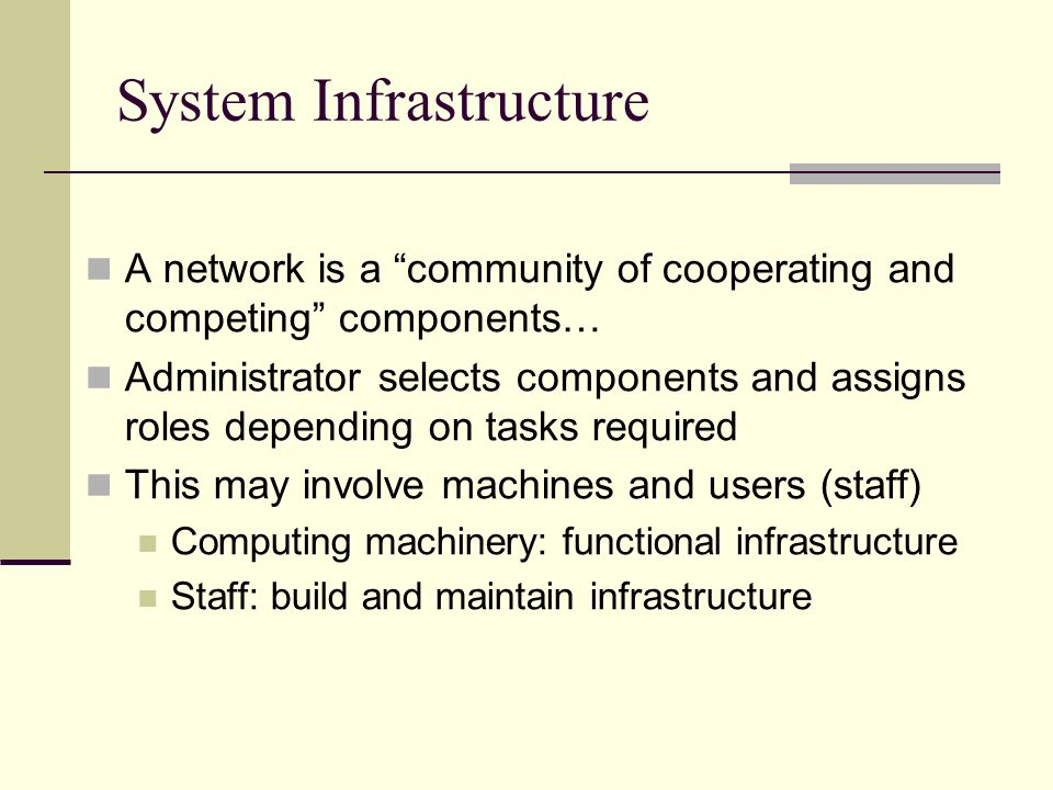System Infrastructure A network is a community of cooperating and competing components… Administrator selects components and assigns roles depending on tasks required This may involve machines and users (staff) Computing machinery: functional infrastructure Staff: build and maintain infrastructure