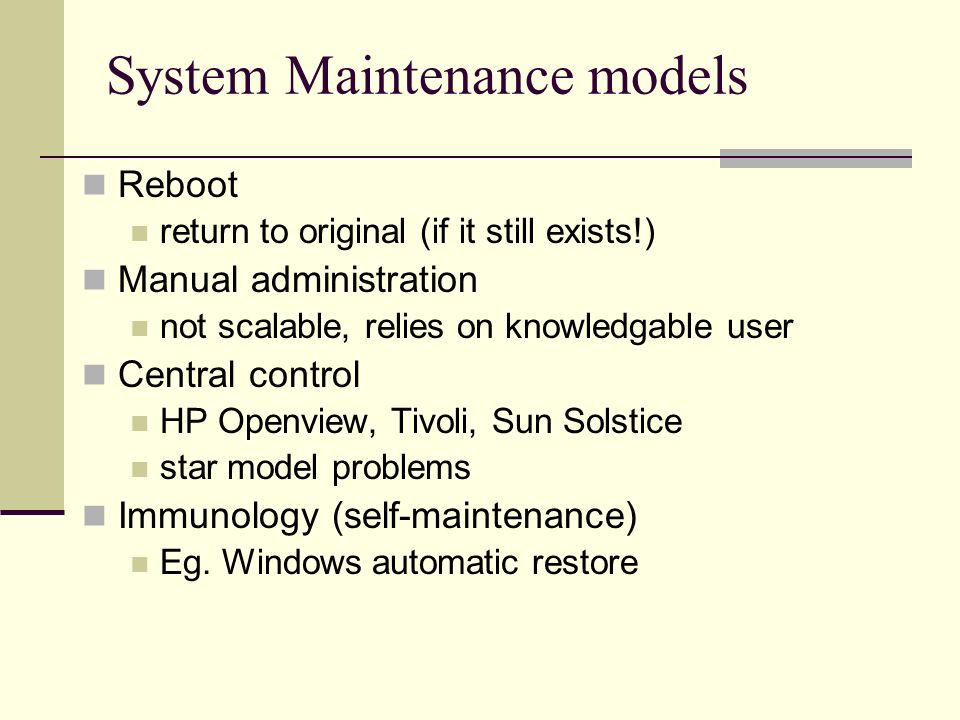 System Maintenance models Reboot return to original (if it still exists!) Manual administration not scalable, relies on knowledgable user Central control HP Openview, Tivoli, Sun Solstice star model problems Immunology (self-maintenance) Eg.