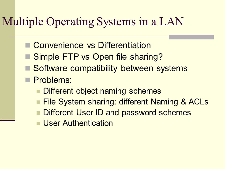 Multiple Operating Systems in a LAN Convenience vs Differentiation Simple FTP vs Open file sharing.