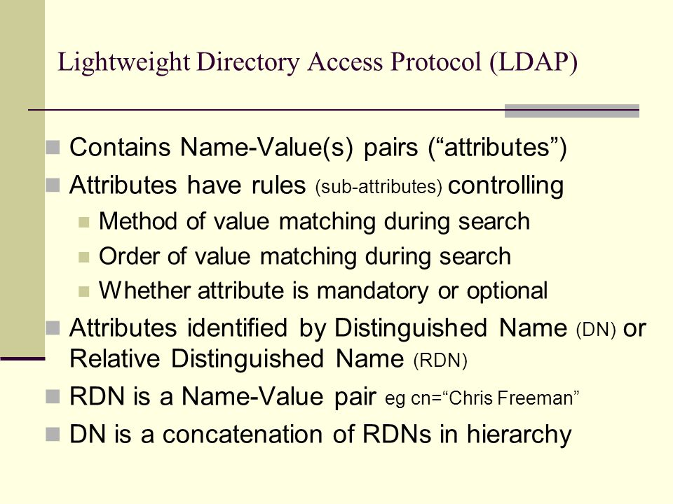 Lightweight Directory Access Protocol (LDAP) Contains Name-Value(s) pairs (attributes) Attributes have rules (sub-attributes) controlling Method of value matching during search Order of value matching during search Whether attribute is mandatory or optional Attributes identified by Distinguished Name (DN) or Relative Distinguished Name (RDN) RDN is a Name-Value pair eg cn=Chris Freeman DN is a concatenation of RDNs in hierarchy