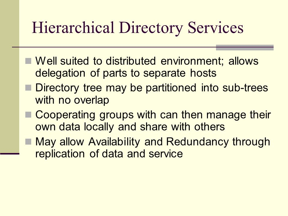 Hierarchical Directory Services Well suited to distributed environment; allows delegation of parts to separate hosts Directory tree may be partitioned into sub-trees with no overlap Cooperating groups with can then manage their own data locally and share with others May allow Availability and Redundancy through replication of data and service