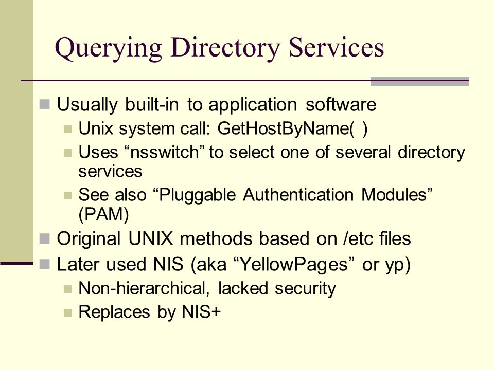 Querying Directory Services Usually built-in to application software Unix system call: GetHostByName( ) Uses nsswitch to select one of several directory services See also Pluggable Authentication Modules (PAM) Original UNIX methods based on /etc files Later used NIS (aka YellowPages or yp) Non-hierarchical, lacked security Replaces by NIS+