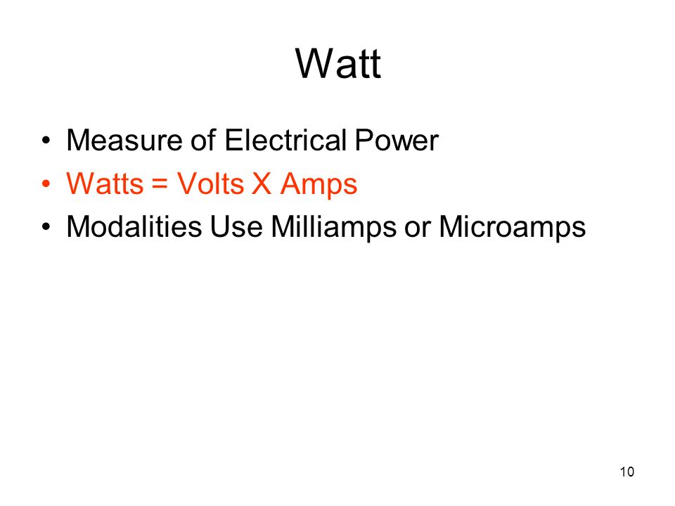 10 Watt Measure of Electrical Power Watts = Volts X Amps Modalities Use Milliamps or Microamps