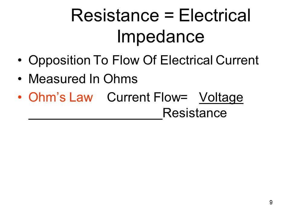 9 Resistance = Electrical Impedance Opposition To Flow Of Electrical Current Measured In Ohms Ohms Law Current Flow= Voltage Resistance