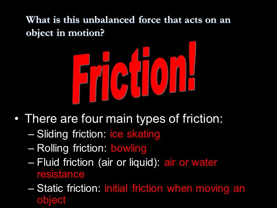 There are four main types of friction: –Sliding friction: ice skating –Rolling friction: bowling –Fluid friction (air or liquid): air or water resista