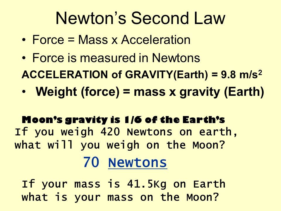 Newtons Second Law Force = Mass x Acceleration Force is measured in Newtons ACCELERATION of GRAVITY(Earth) = 9.8 m/s 2 Weight (force) = mass x gravity