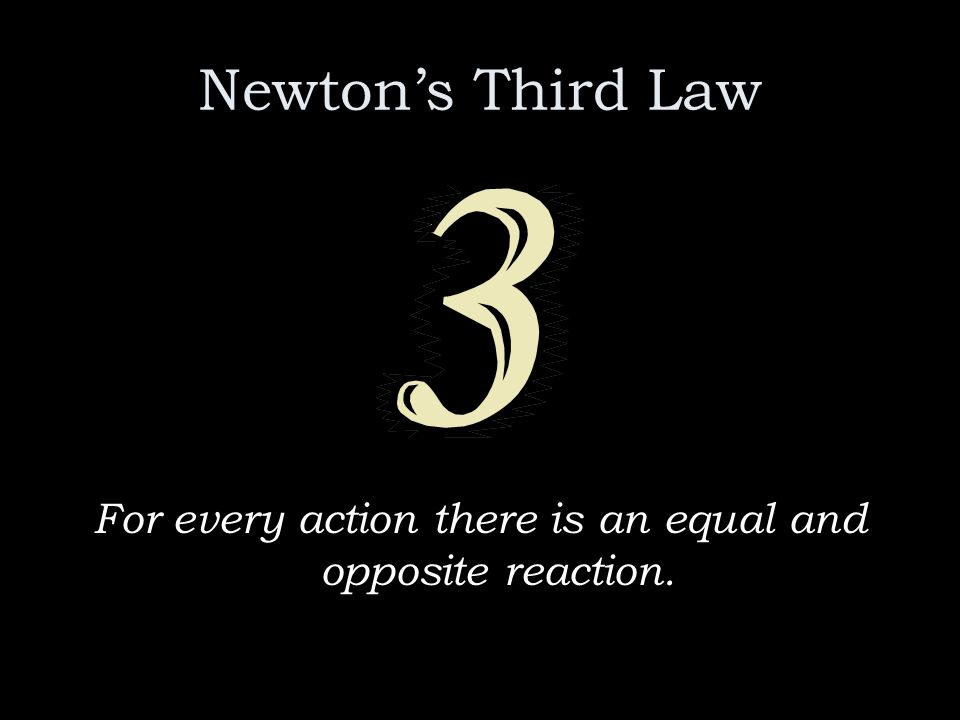 Newtons Third Law For every action there is an equal and opposite reaction.