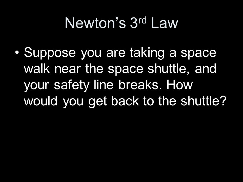 Newtons 3 rd Law Suppose you are taking a space walk near the space shuttle, and your safety line breaks. How would you get back to the shuttle?