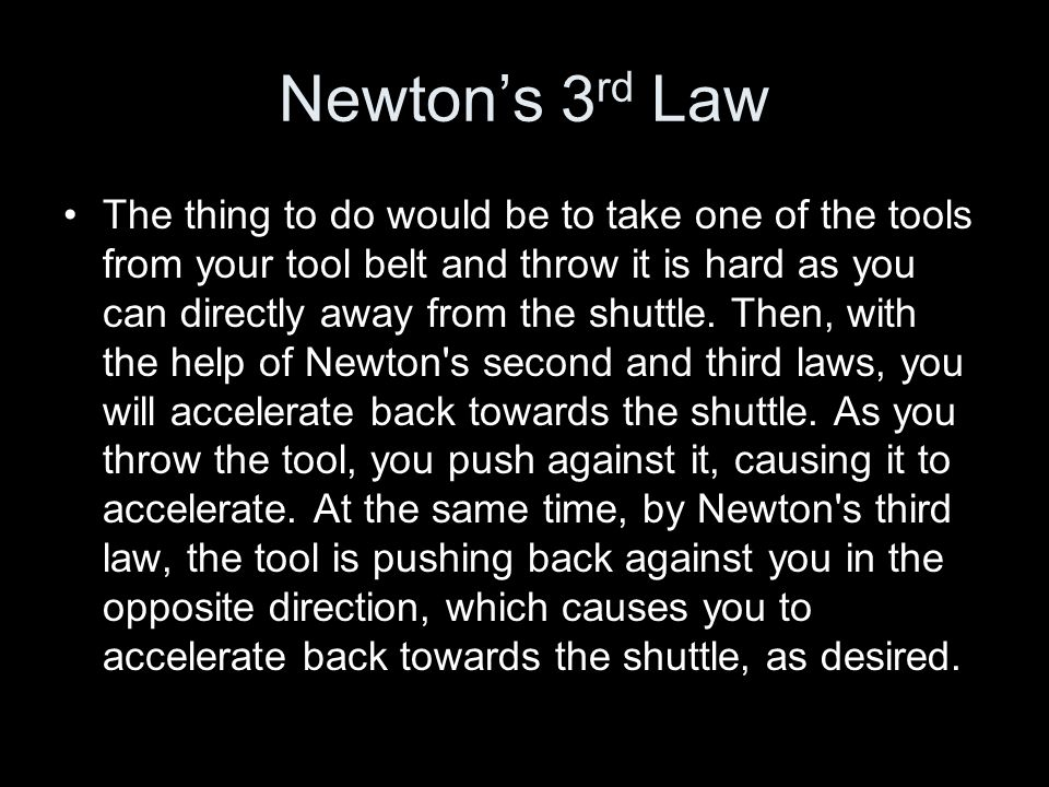 Newtons 3 rd Law The thing to do would be to take one of the tools from your tool belt and throw it is hard as you can directly away from the shuttle.
