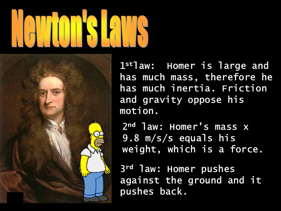 1 st law: Homer is large and has much mass, therefore he has much inertia. Friction and gravity oppose his motion. 2 nd law: Homers mass x 9.8 m/s/s e