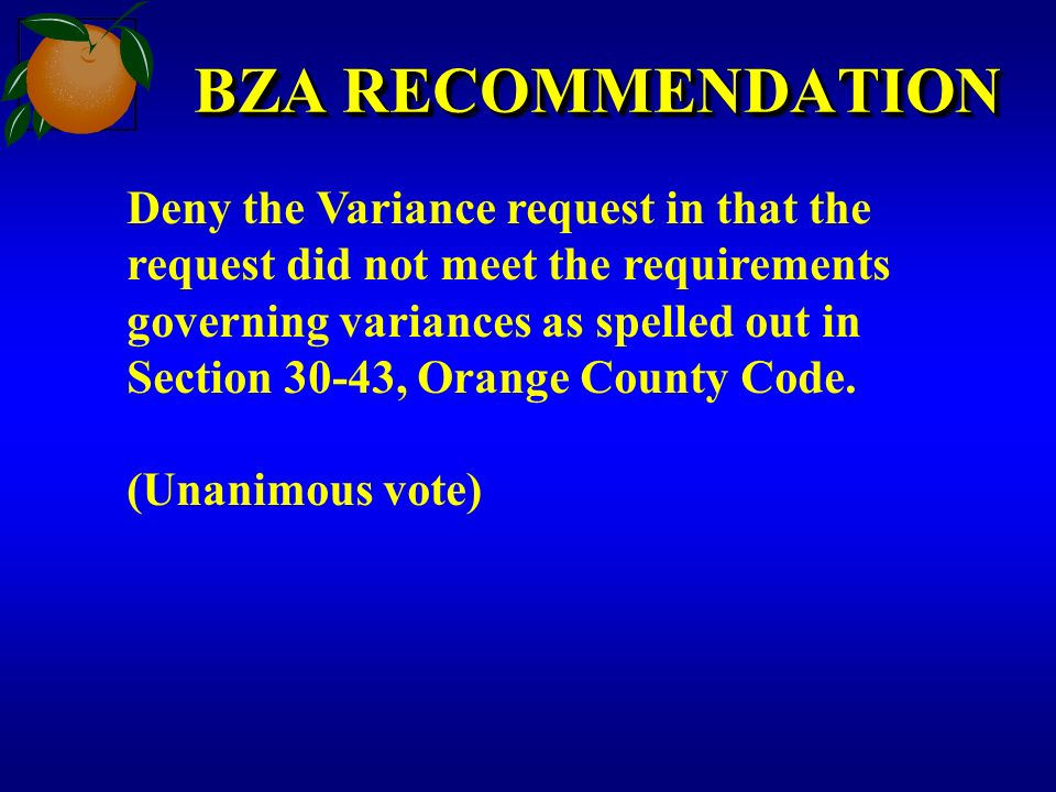 BZA RECOMMENDATION Deny the Variance request in that the request did not meet the requirements governing variances as spelled out in Section 30-43, Orange County Code.