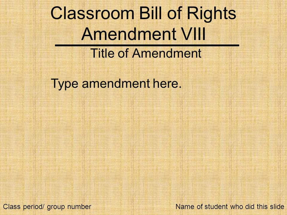 Classroom Bill of Rights Amendment VIII Title of Amendment Type amendment here. Name of student who did this slideClass period/ group number