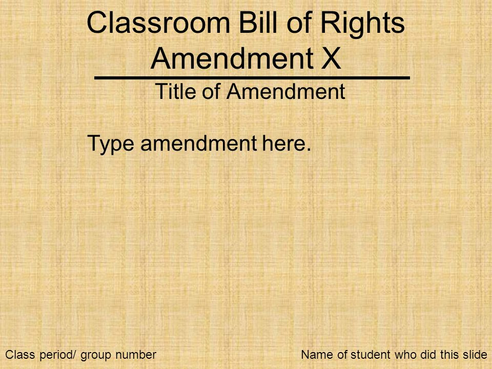 Classroom Bill of Rights Amendment X Title of Amendment Type amendment here. Name of student who did this slideClass period/ group number