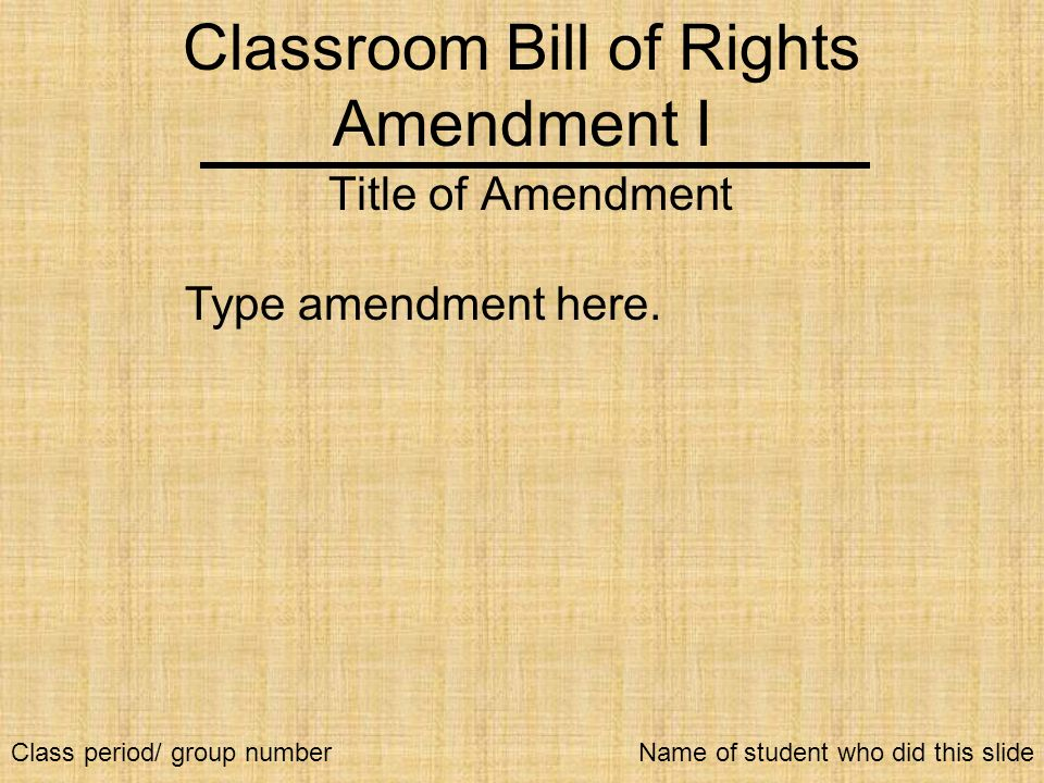 Classroom Bill of Rights Amendment I Title of Amendment Type amendment here. Name of student who did this slideClass period/ group number