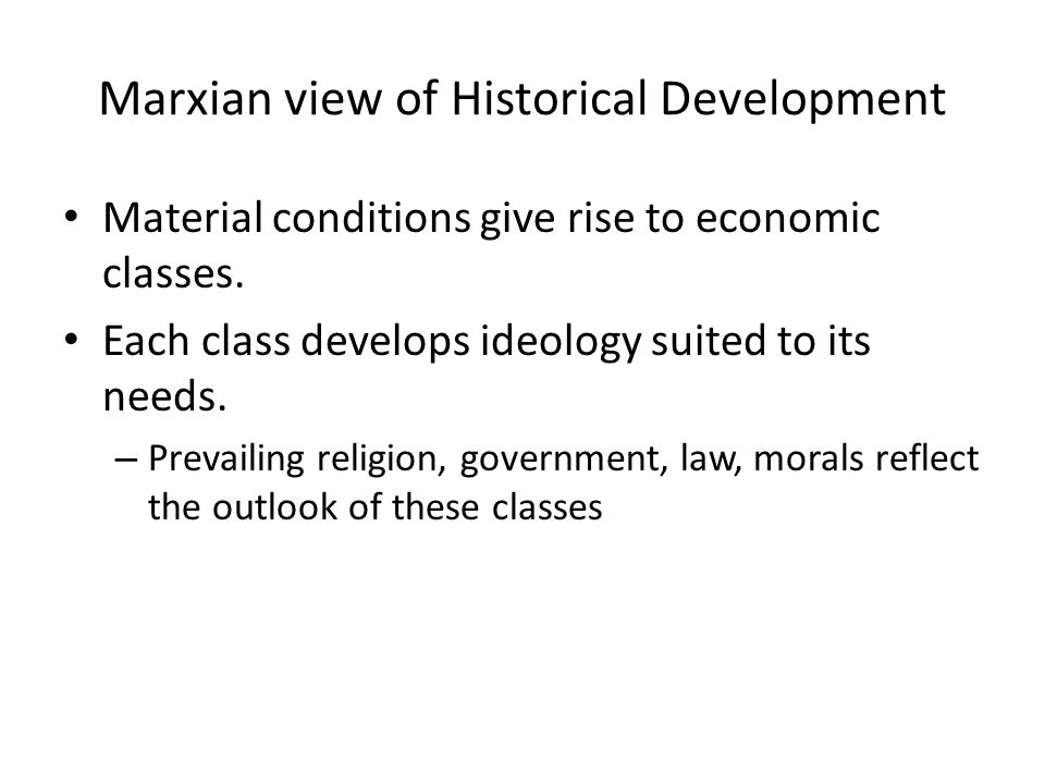 Marxian view of Historical Development Material conditions give rise to economic classes. Each class develops ideology suited to its needs. – Prevaili