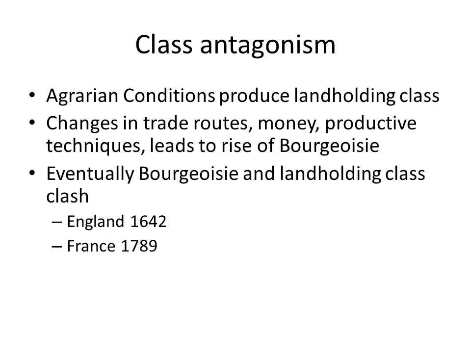 Class antagonism Agrarian Conditions produce landholding class Changes in trade routes, money, productive techniques, leads to rise of Bourgeoisie Eve