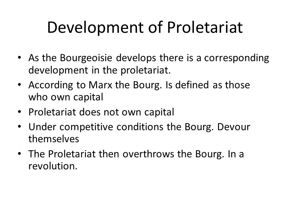 Development of Proletariat As the Bourgeoisie develops there is a corresponding development in the proletariat. According to Marx the Bourg. Is define
