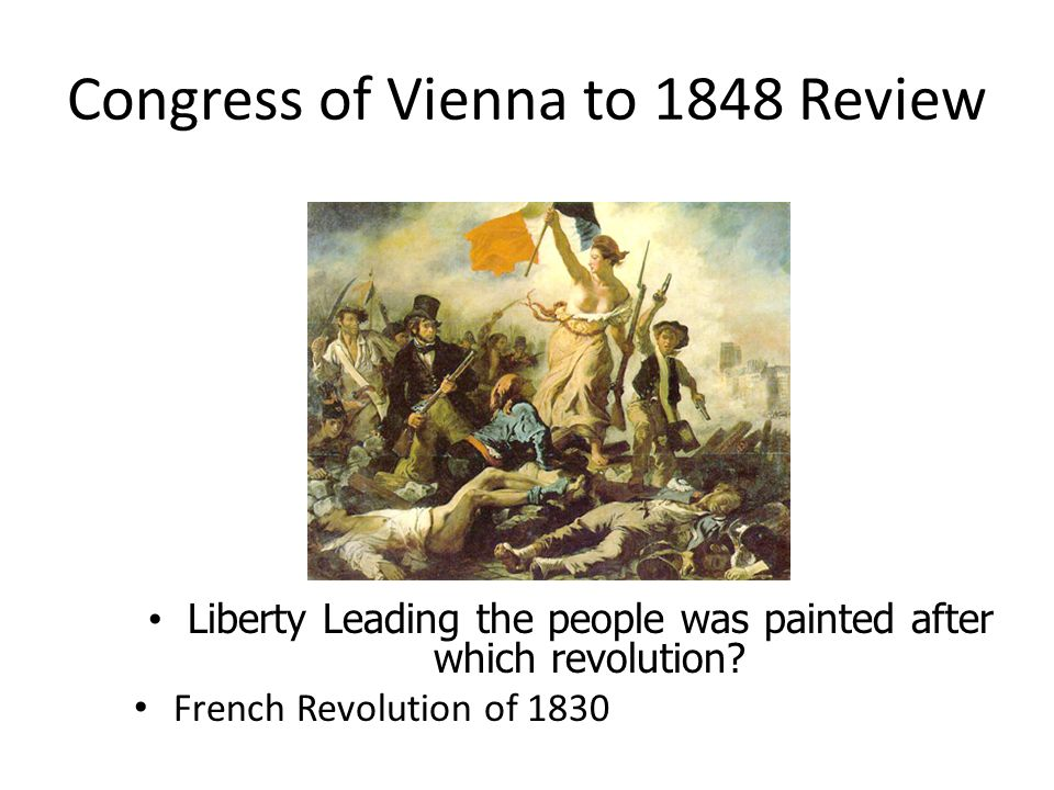 Congress of Vienna to 1848 Review Liberty Leading the people was painted after which revolution? Liberty Leading the people was painted after which re