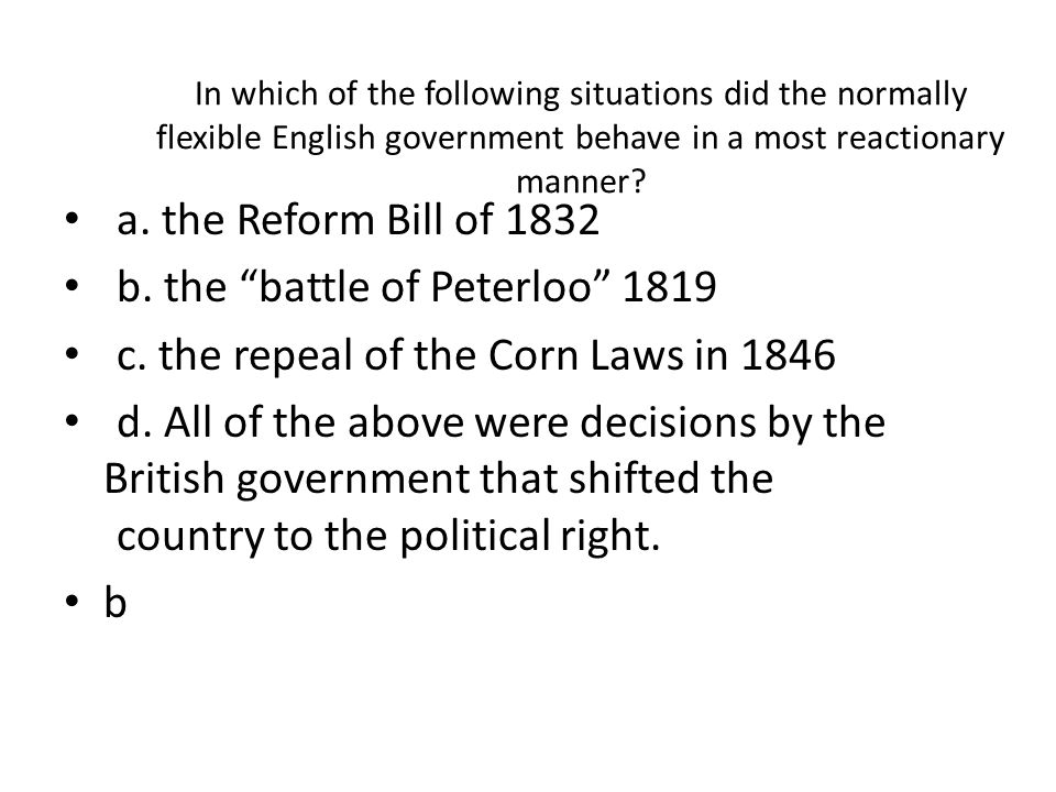 In which of the following situations did the normally flexible English government behave in a most reactionary manner? a. the Reform Bill of 1832 b. t