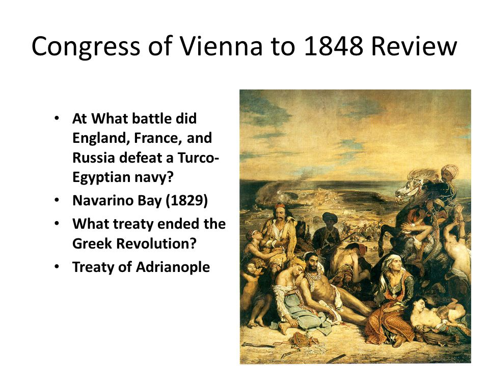 Congress of Vienna to 1848 Review At What battle did England, France, and Russia defeat a Turco- Egyptian navy? Navarino Bay (1829) What treaty ended