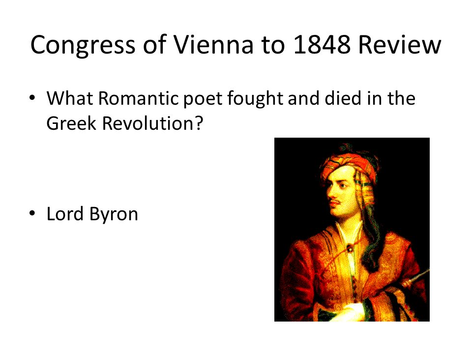Congress of Vienna to 1848 Review What Romantic poet fought and died in the Greek Revolution? Lord Byron
