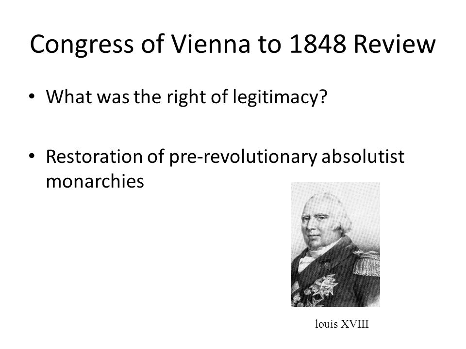 Congress of Vienna to 1848 Review What was the right of legitimacy? Restoration of pre-revolutionary absolutist monarchies louis XVIII