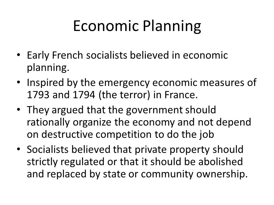 Economic Planning Early French socialists believed in economic planning. Inspired by the emergency economic measures of 1793 and 1794 (the terror) in