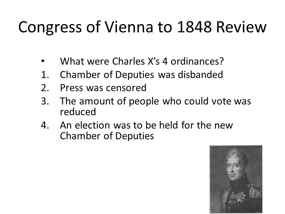 Congress of Vienna to 1848 Review What were Charles Xs 4 ordinances? 1.Chamber of Deputies was disbanded 2.Press was censored 3.The amount of people w