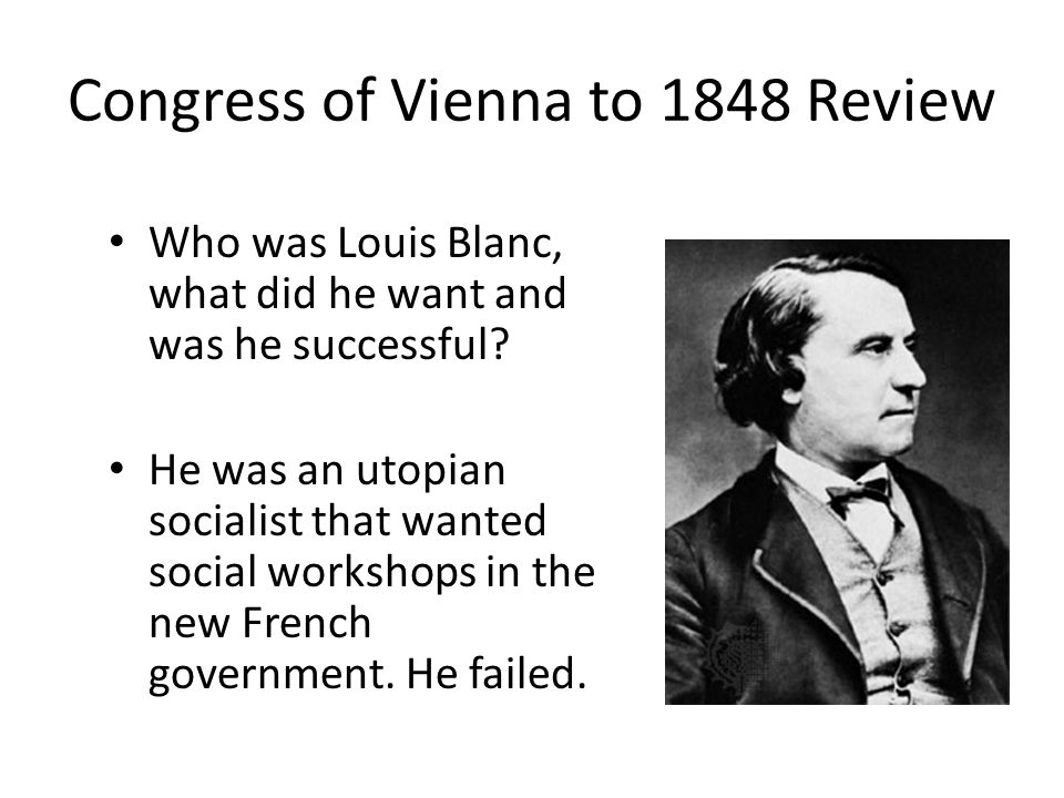 Congress of Vienna to 1848 Review Who was Louis Blanc, what did he want and was he successful? He was an utopian socialist that wanted social workshop