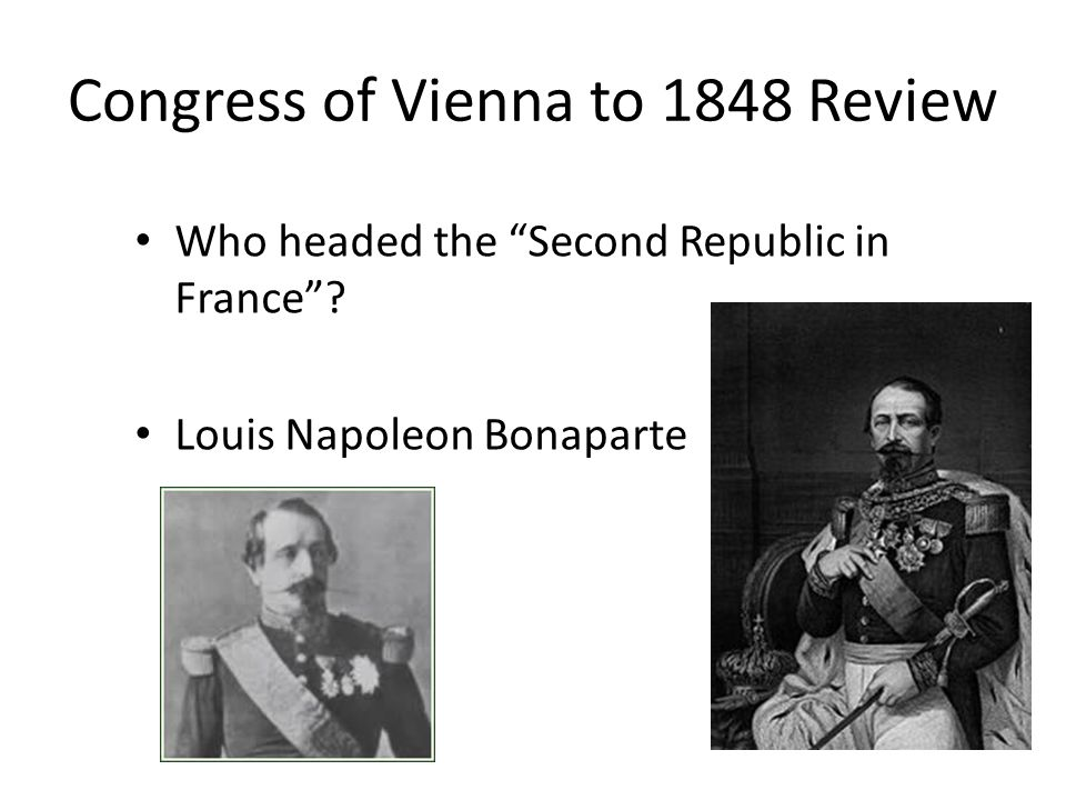 Congress of Vienna to 1848 Review Who headed the Second Republic in France? Louis Napoleon Bonaparte