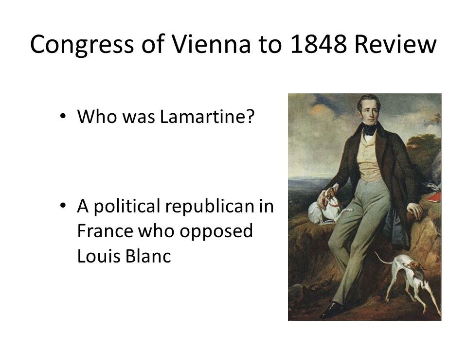 Congress of Vienna to 1848 Review Who was Lamartine? A political republican in France who opposed Louis Blanc