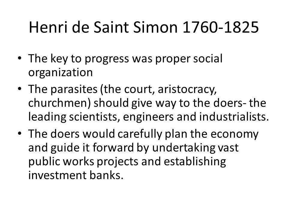 Henri de Saint Simon 1760-1825 The key to progress was proper social organization The parasites (the court, aristocracy, churchmen) should give way to
