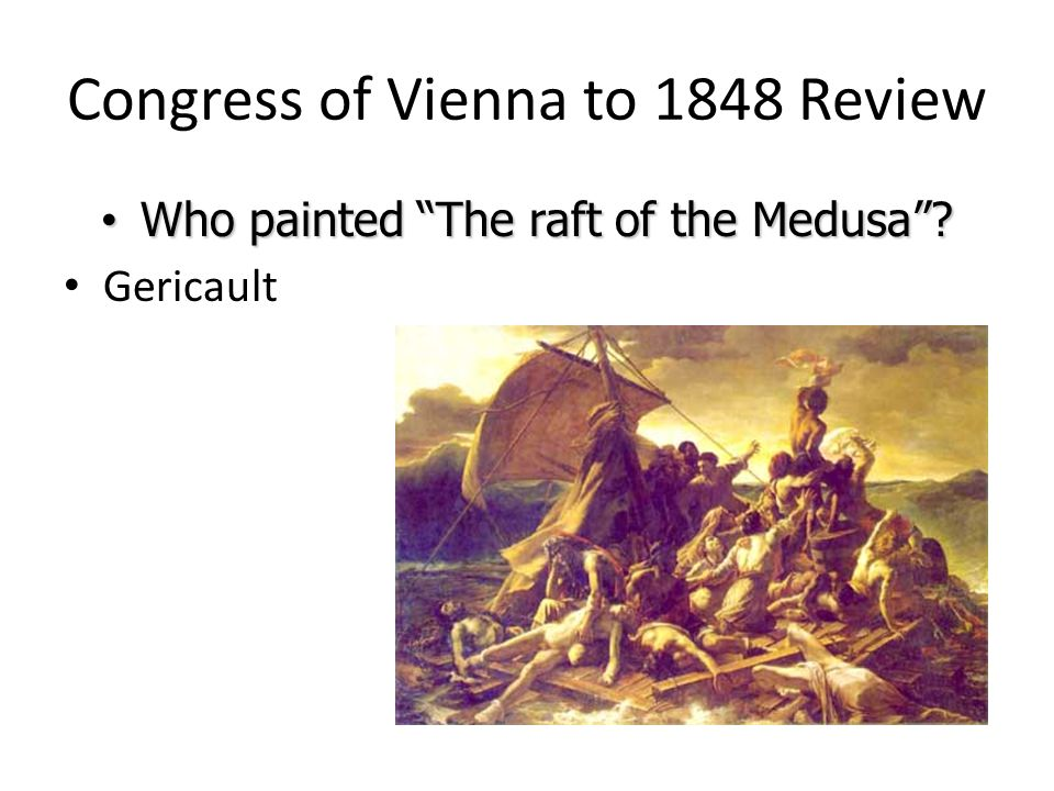 Congress of Vienna to 1848 Review Who painted The raft of the Medusa? Who painted The raft of the Medusa? Gericault