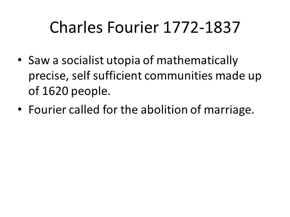 Charles Fourier 1772-1837 Saw a socialist utopia of mathematically precise, self sufficient communities made up of 1620 people. Fourier called for the