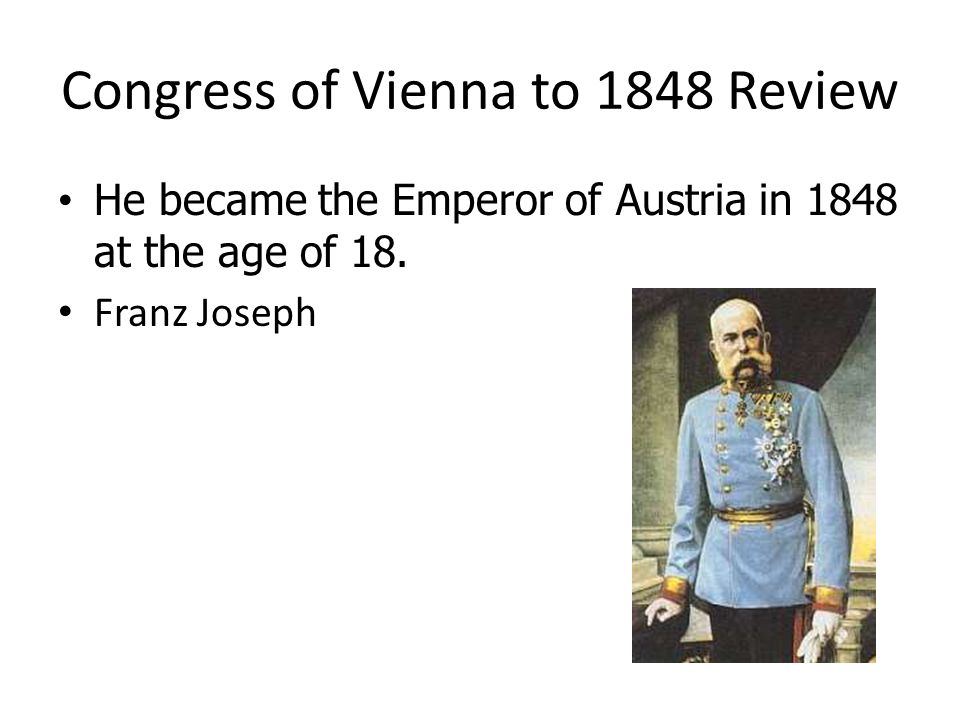 Congress of Vienna to 1848 Review He became the Emperor of Austria in 1848 at the age of 18. He became the Emperor of Austria in 1848 at the age of 18