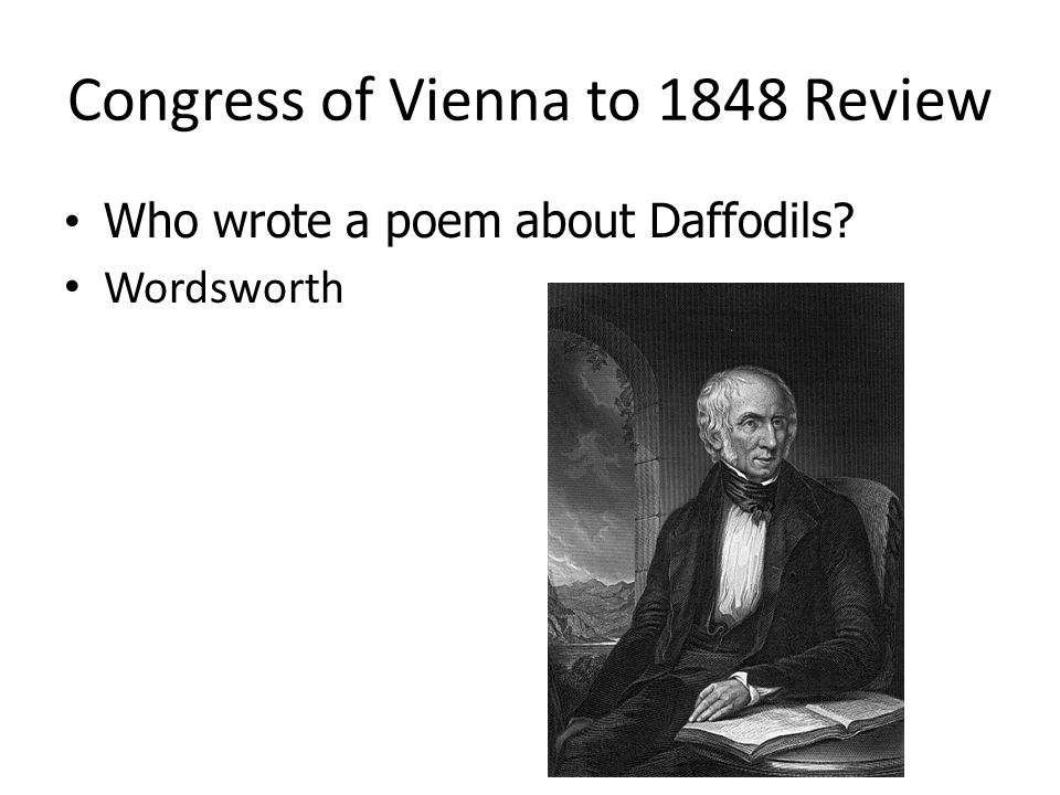 Congress of Vienna to 1848 Review Who wrote a poem about Daffodils? Who wrote a poem about Daffodils? Wordsworth