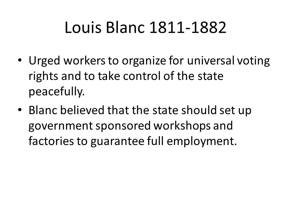 Louis Blanc 1811-1882 Urged workers to organize for universal voting rights and to take control of the state peacefully. Blanc believed that the state