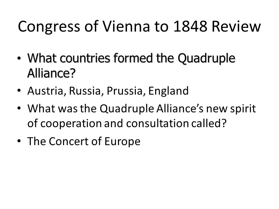 Congress of Vienna to 1848 Review What countries formed the Quadruple Alliance? What countries formed the Quadruple Alliance? Austria, Russia, Prussia