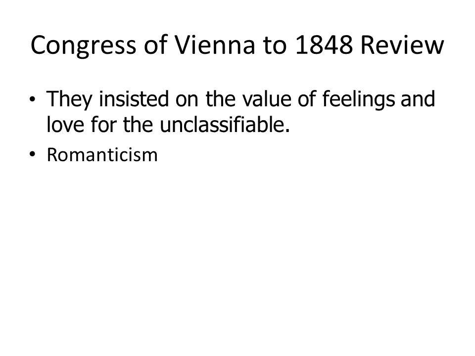 Congress of Vienna to 1848 Review They insisted on the value of feelings and love for the unclassifiable. They insisted on the value of feelings and l