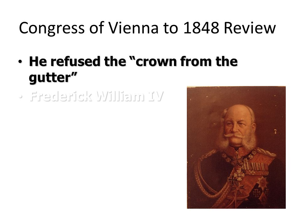Congress of Vienna to 1848 Review He refused the crown from the gutter He refused the crown from the gutter Frederick William IV Frederick William IV