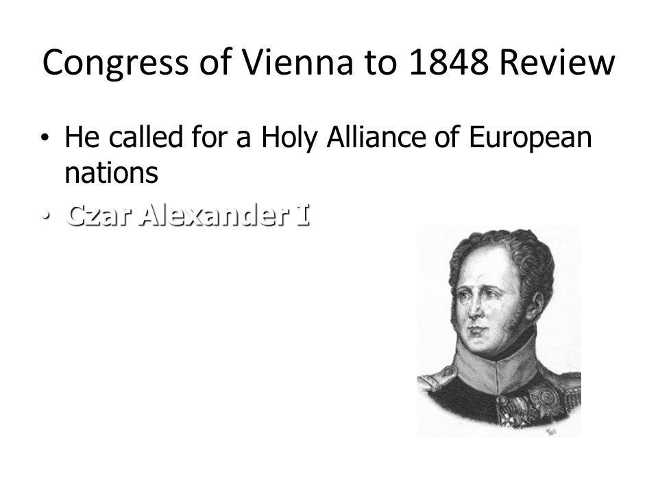 Congress of Vienna to 1848 Review He called for a Holy Alliance of European nations He called for a Holy Alliance of European nations Czar Alexander I