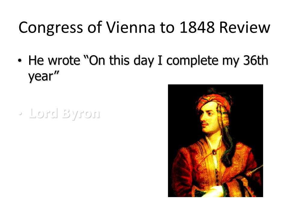 Congress of Vienna to 1848 Review He wrote On this day I complete my 36th year He wrote On this day I complete my 36th year Lord Byron Lord Byron