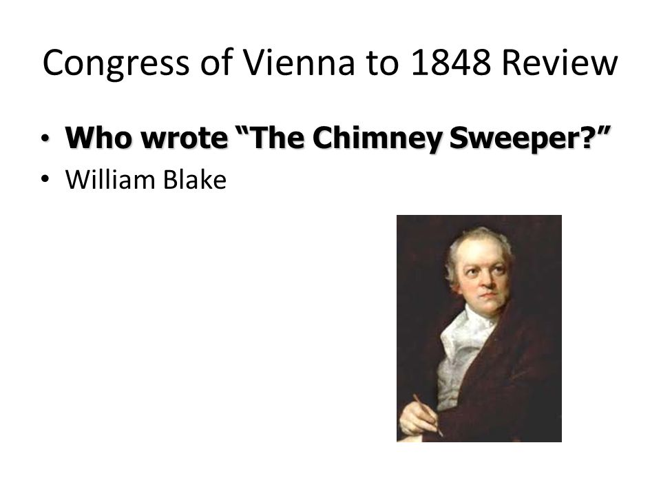 Congress of Vienna to 1848 Review Who wrote The Chimney Sweeper? Who wrote The Chimney Sweeper? William Blake