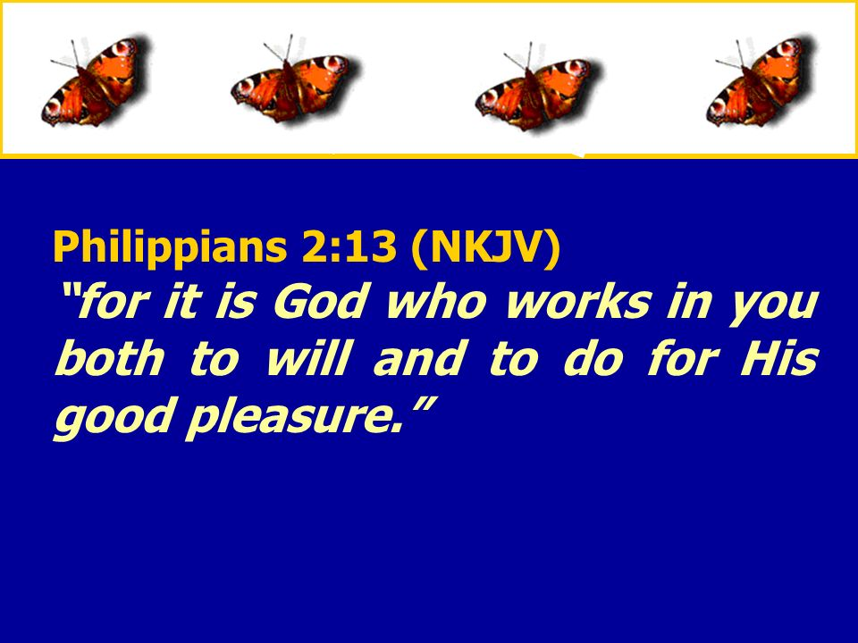 XXXxXXXx Philippians 2:13 (NKJV) for it is God who works in you both to will and to do for His good pleasure.