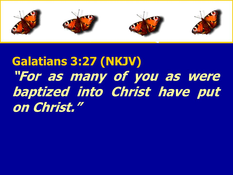 XXXxXXXx Galatians 3:27 (NKJV) For as many of you as were baptized into Christ have put on Christ.