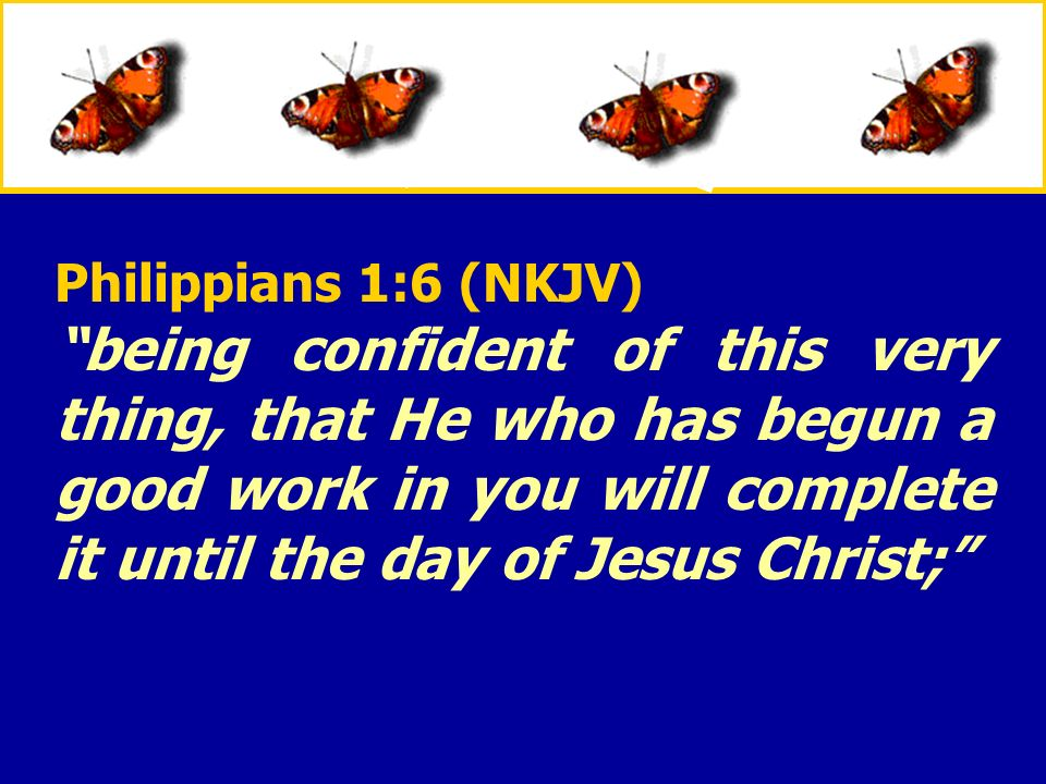 XXXxXXXx Philippians 1:6 (NKJV) being confident of this very thing, that He who has begun a good work in you will complete it until the day of Jesus C
